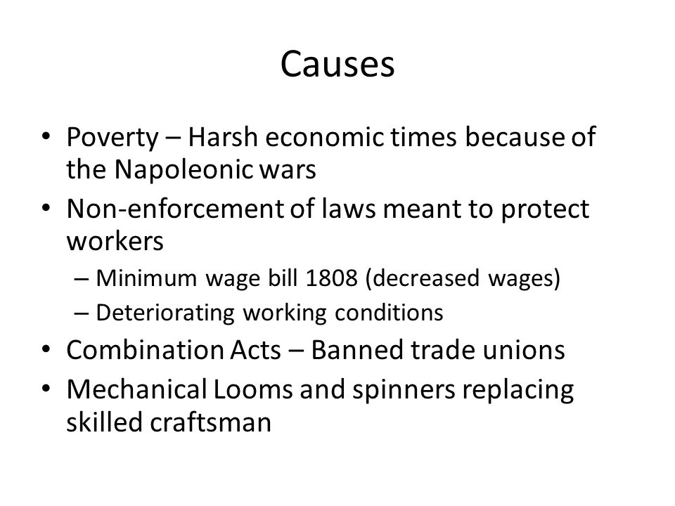 Causes Poverty – Harsh economic times because of the Napoleonic wars Non-enforcement of laws meant to protect workers – Minimum wage bill 1808 (decrea