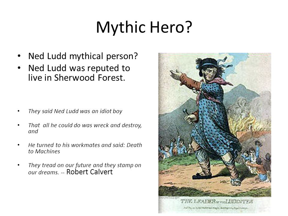 Mythic Hero? Ned Ludd mythical person? Ned Ludd was reputed to live in Sherwood Forest. They said Ned Ludd was an idiot boy That all he could do was w