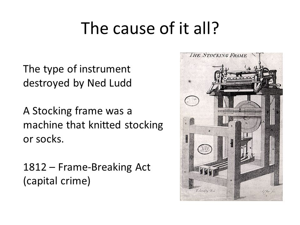 The cause of it all? The type of instrument destroyed by Ned Ludd A Stocking frame was a machine that knitted stocking or socks. 1812 – Frame-Breaking