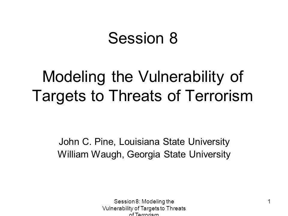 Session 8: Modeling the Vulnerability of Targets to Threats of Terrorism 1 Session 8 Modeling the Vulnerability of Targets to Threats of Terrorism John C.