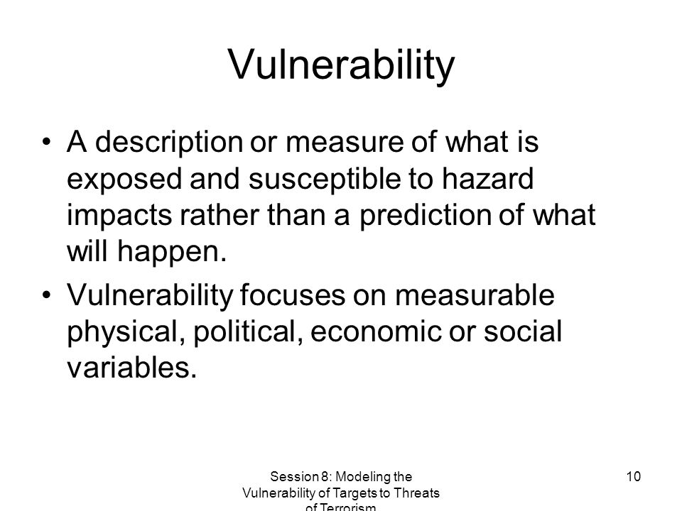 Session 8: Modeling the Vulnerability of Targets to Threats of Terrorism 10 Vulnerability A description or measure of what is exposed and susceptible to hazard impacts rather than a prediction of what will happen.
