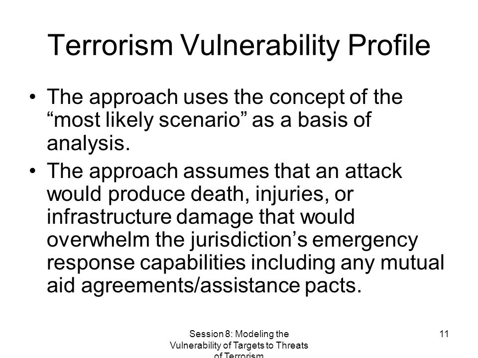 Session 8: Modeling the Vulnerability of Targets to Threats of Terrorism 11 Terrorism Vulnerability Profile The approach uses the concept of the most likely scenario as a basis of analysis.