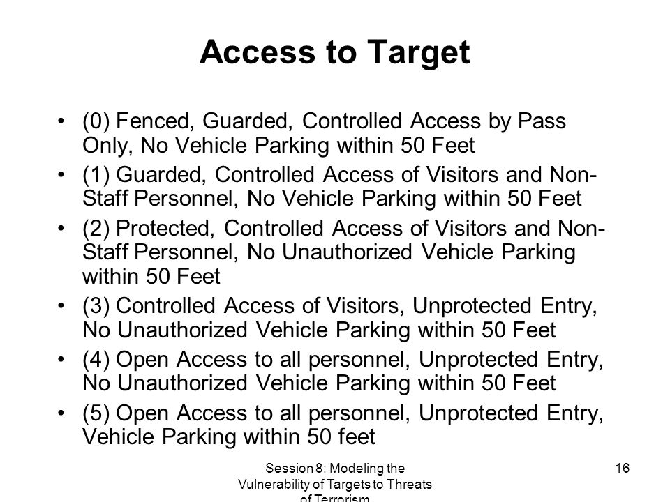 Session 8: Modeling the Vulnerability of Targets to Threats of Terrorism 16 Access to Target (0) Fenced, Guarded, Controlled Access by Pass Only, No Vehicle Parking within 50 Feet (1) Guarded, Controlled Access of Visitors and Non- Staff Personnel, No Vehicle Parking within 50 Feet (2) Protected, Controlled Access of Visitors and Non- Staff Personnel, No Unauthorized Vehicle Parking within 50 Feet (3) Controlled Access of Visitors, Unprotected Entry, No Unauthorized Vehicle Parking within 50 Feet (4) Open Access to all personnel, Unprotected Entry, No Unauthorized Vehicle Parking within 50 Feet (5) Open Access to all personnel, Unprotected Entry, Vehicle Parking within 50 feet