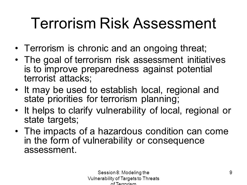 Session 8: Modeling the Vulnerability of Targets to Threats of Terrorism 9 Terrorism Risk Assessment Terrorism is chronic and an ongoing threat; The goal of terrorism risk assessment initiatives is to improve preparedness against potential terrorist attacks; It may be used to establish local, regional and state priorities for terrorism planning; It helps to clarify vulnerability of local, regional or state targets; The impacts of a hazardous condition can come in the form of vulnerability or consequence assessment.