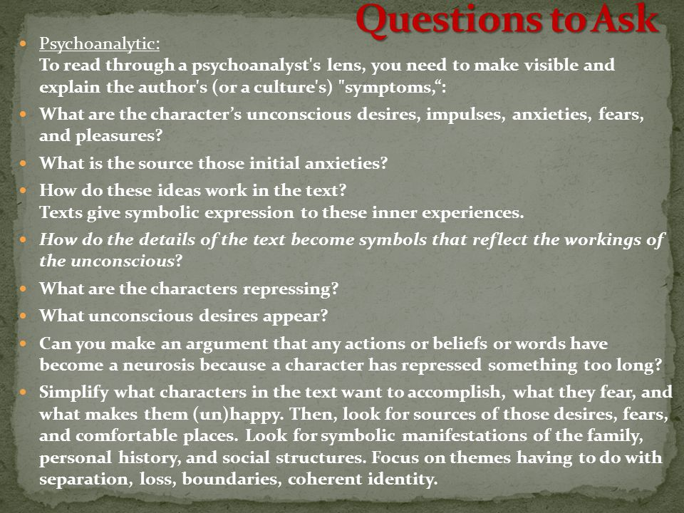 Psychoanalytic: To read through a psychoanalyst s lens, you need to make visible and explain the author s (or a culture s) symptoms, : What are the character's unconscious desires, impulses, anxieties, fears, and pleasures.