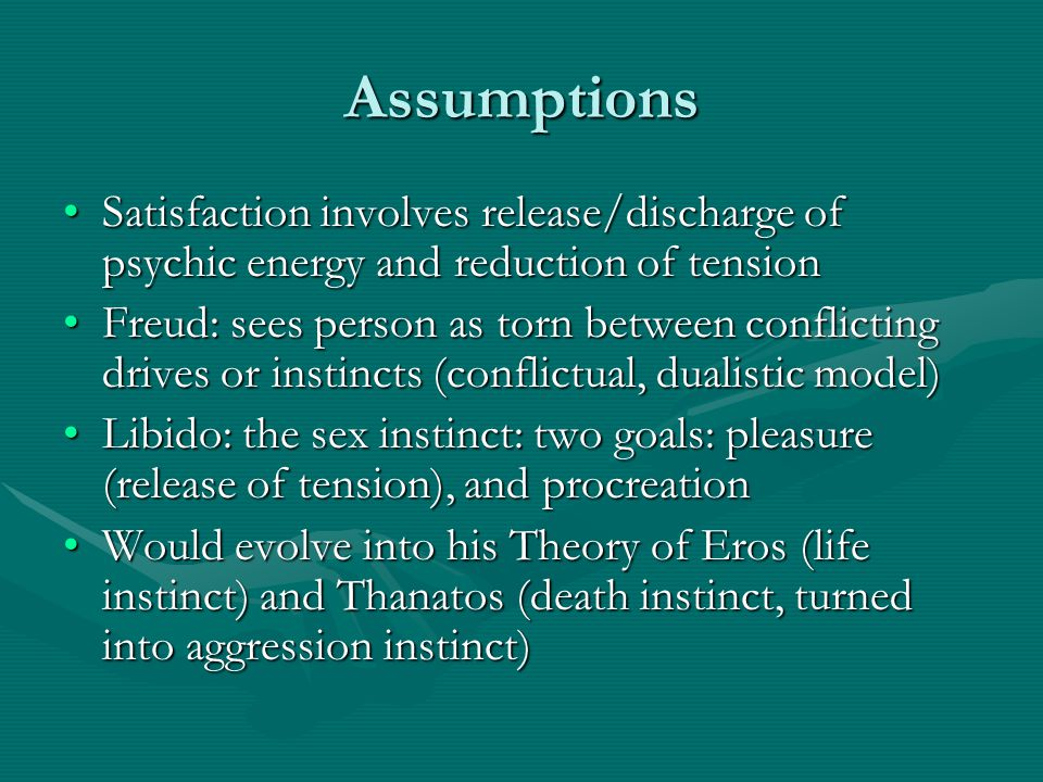 Assumptions Satisfaction involves release/discharge of psychic energy and reduction of tensionSatisfaction involves release/discharge of psychic energ
