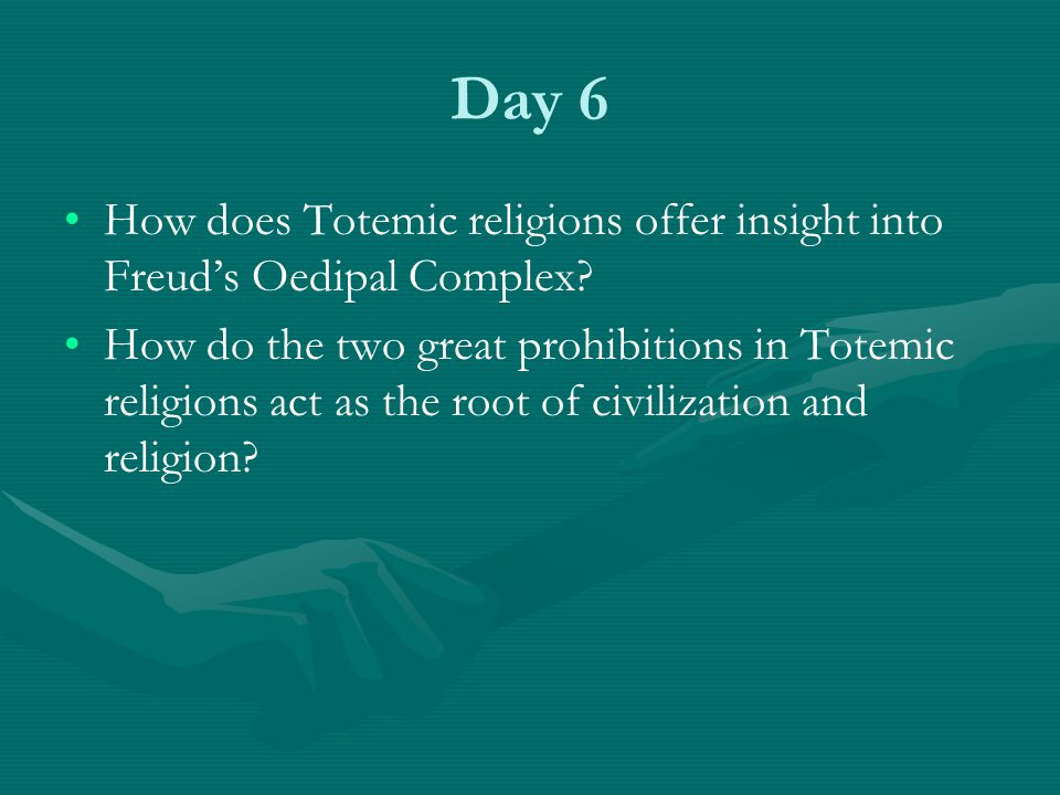 Day 6 How does Totemic religions offer insight into Freud's Oedipal Complex? How do the two great prohibitions in Totemic religions act as the root of