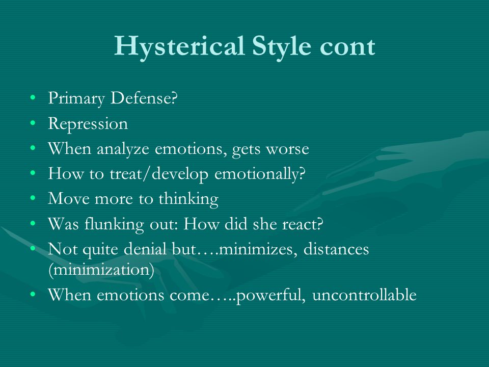 Hysterical Style cont Primary Defense? Repression When analyze emotions, gets worse How to treat/develop emotionally? Move more to thinking Was flunki
