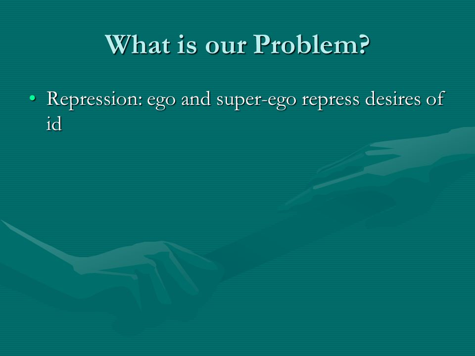 What is our Problem? Repression: ego and super-ego repress desires of idRepression: ego and super-ego repress desires of id
