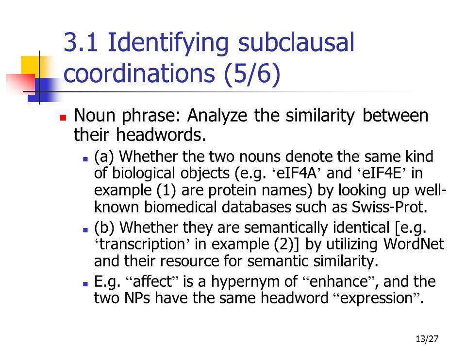 13/27 3.1 Identifying subclausal coordinations (5/6) Noun phrase: Analyze the similarity between their headwords.