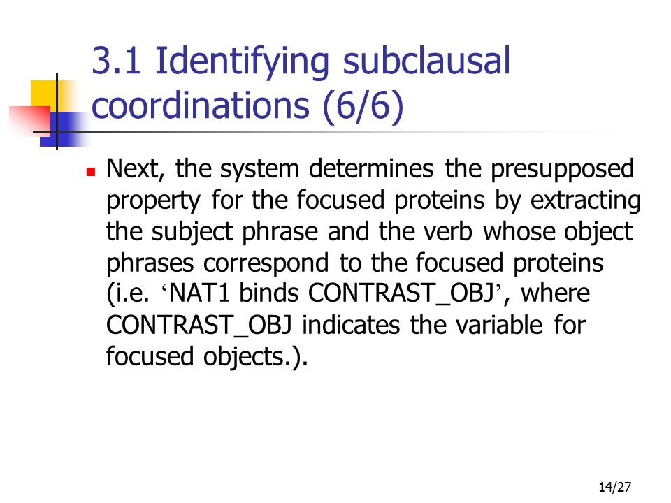 14/27 3.1 Identifying subclausal coordinations (6/6) Next, the system determines the presupposed property for the focused proteins by extracting the subject phrase and the verb whose object phrases correspond to the focused proteins (i.e.