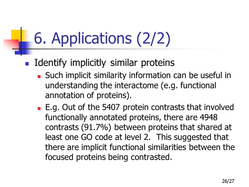 26/27 6. Applications (2/2) Identify implicitly similar proteins Such implicit similarity information can be useful in understanding the interactome (