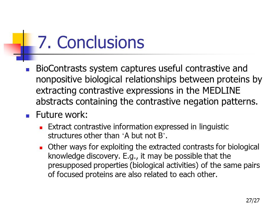 27/27 7. Conclusions BioContrasts system captures useful contrastive and nonpositive biological relationships between proteins by extracting contrasti