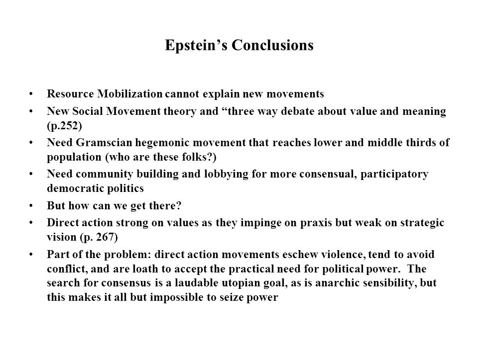 Epstein's Conclusions Resource Mobilization cannot explain new movements New Social Movement theory and three way debate about value and meaning (p.252) Need Gramscian hegemonic movement that reaches lower and middle thirds of population (who are these folks ) Need community building and lobbying for more consensual, participatory democratic politics But how can we get there.