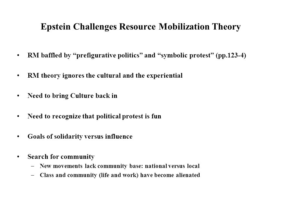 Epstein Challenges Resource Mobilization Theory RM baffled by prefigurative politics and symbolic protest (pp.123-4) RM theory ignores the cultural and the experiential Need to bring Culture back in Need to recognize that political protest is fun Goals of solidarity versus influence Search for community –New movements lack community base: national versus local –Class and community (life and work) have become alienated