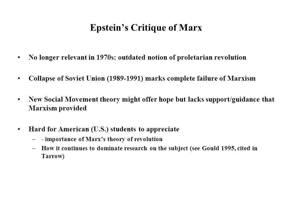 Epstein's Critique of Marx No longer relevant in 1970s: outdated notion of proletarian revolution Collapse of Soviet Union (1989-1991) marks complete failure of Marxism New Social Movement theory might offer hope but lacks support/guidance that Marxism provided Hard for American (U.S.) students to appreciate –- importance of Marx's theory of revolution –How it continues to dominate research on the subject (see Gould 1995, cited in Tarrow)