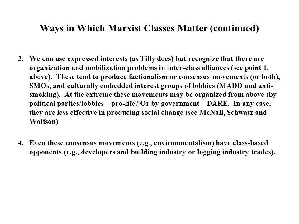 Ways in Which Marxist Classes Matter (continued) 3.We can use expressed interests (as Tilly does) but recognize that there are organization and mobilization problems in inter-class alliances (see point 1, above).