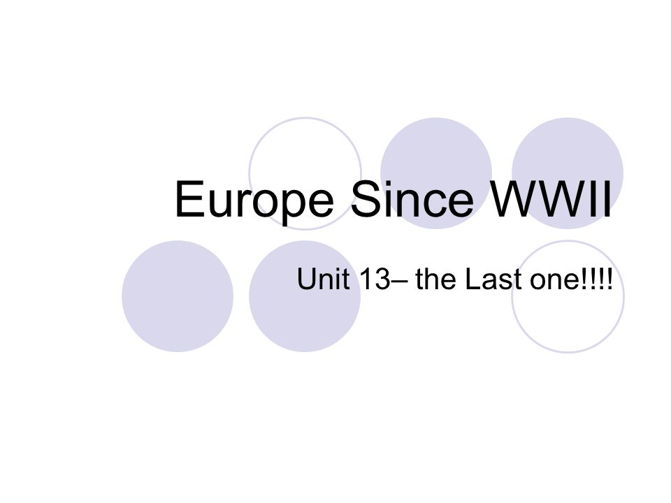 Europe Since WWII Unit 13– the Last one!!!!