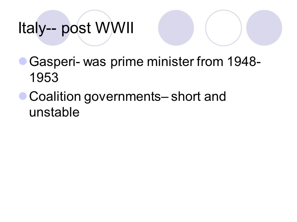 Italy-- post WWII Gasperi- was prime minister from 1948- 1953 Coalition governments– short and unstable