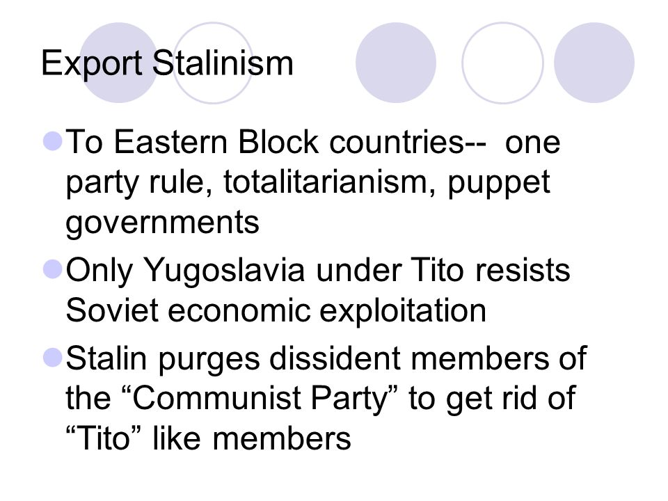 Export Stalinism To Eastern Block countries-- one party rule, totalitarianism, puppet governments Only Yugoslavia under Tito resists Soviet economic exploitation Stalin purges dissident members of the Communist Party to get rid of Tito like members