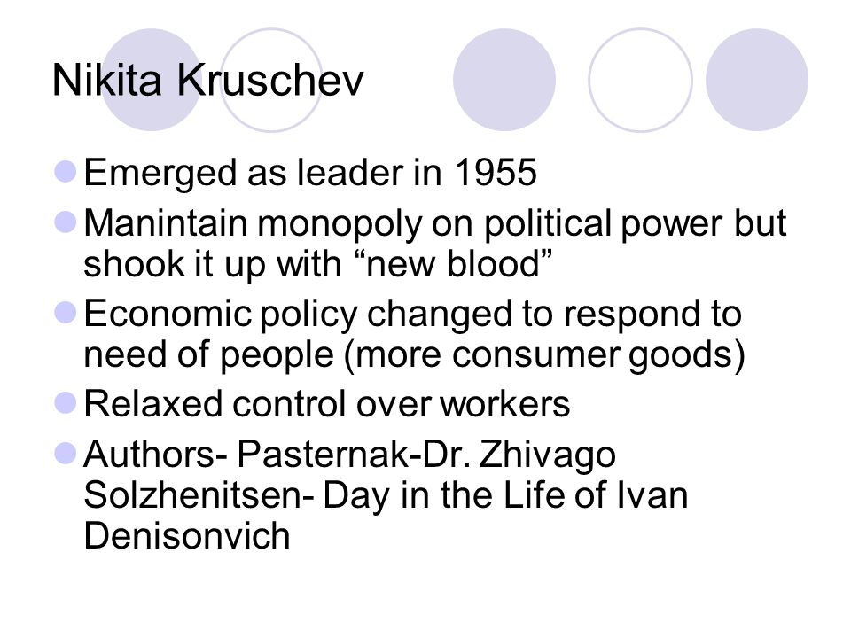 Nikita Kruschev Emerged as leader in 1955 Manintain monopoly on political power but shook it up with new blood Economic policy changed to respond to need of people (more consumer goods) Relaxed control over workers Authors- Pasternak-Dr.