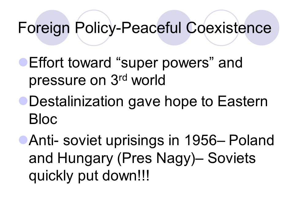 Foreign Policy-Peaceful Coexistence Effort toward super powers and pressure on 3 rd world Destalinization gave hope to Eastern Bloc Anti- soviet uprisings in 1956– Poland and Hungary (Pres Nagy)– Soviets quickly put down!!!