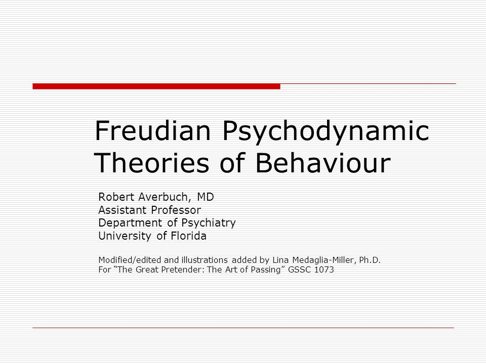 Freudian Psychodynamic Theories of Behaviour Robert Averbuch, MD Assistant Professor Department of Psychiatry University of Florida Modified/edited an