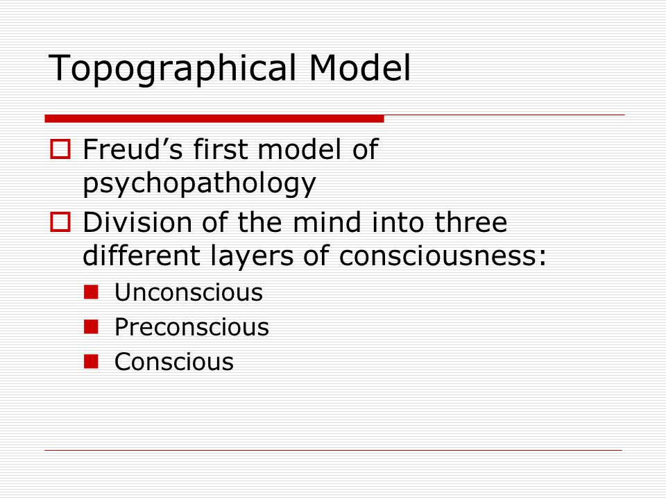 Topographical Model  Freud's first model of psychopathology  Division of the mind into three different layers of consciousness: Unconscious Preconsc