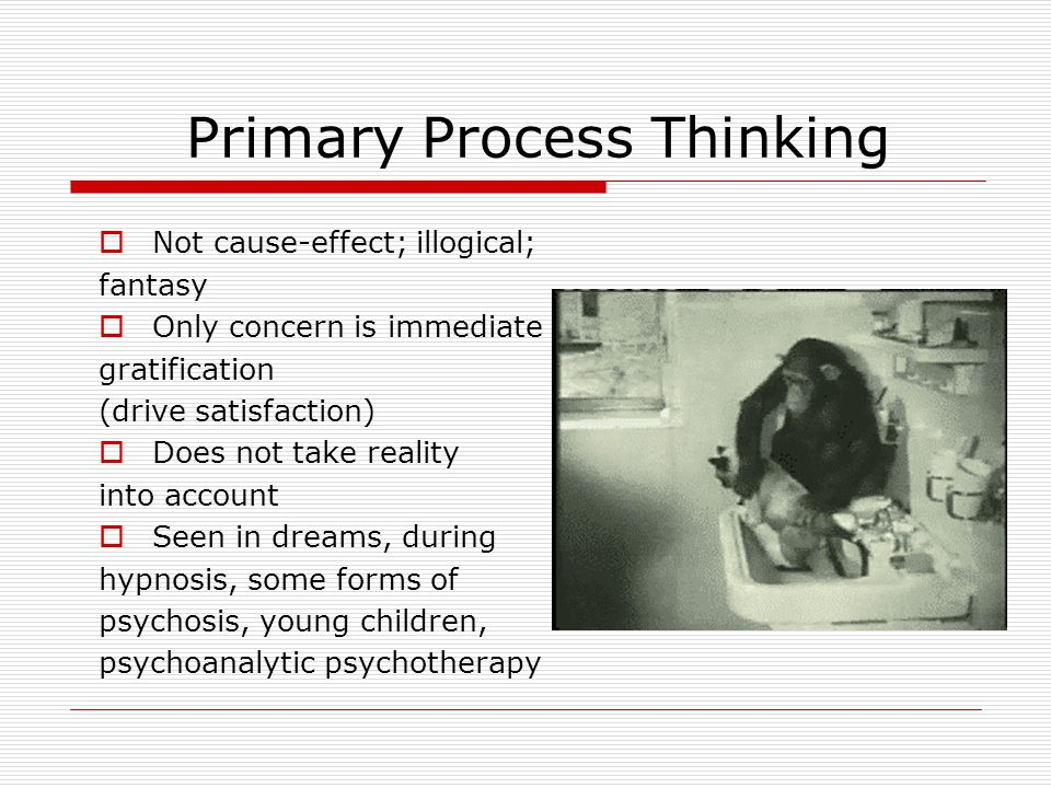 Primary Process Thinking  Not cause-effect; illogical; fantasy  Only concern is immediate gratification (drive satisfaction)  Does not take reality into account  Seen in dreams, during hypnosis, some forms of psychosis, young children, psychoanalytic psychotherapy