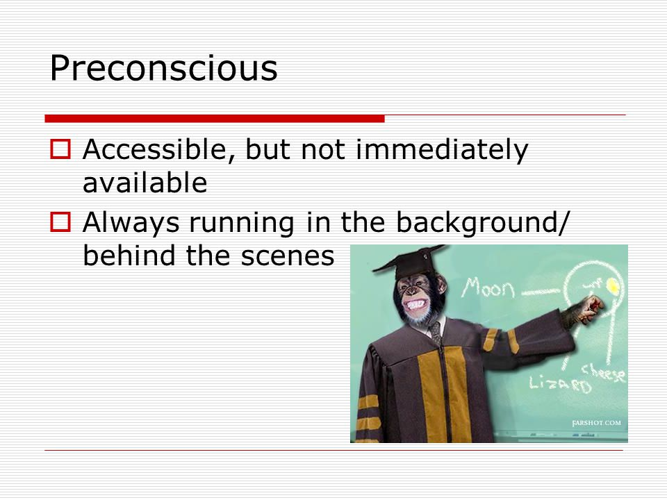 Preconscious  Accessible, but not immediately available  Always running in the background/ behind the scenes