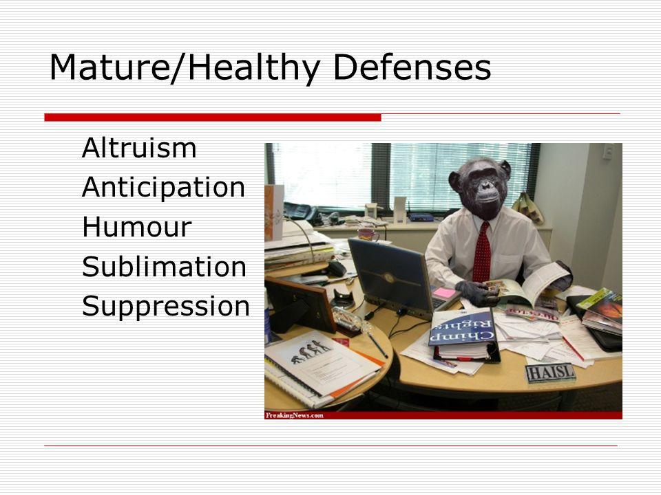 Mature/Healthy Defenses Altruism Anticipation Humour Sublimation Suppression