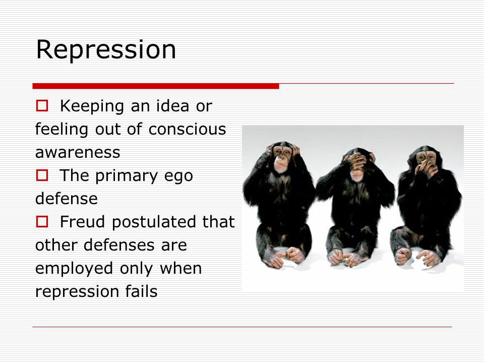 Repression  Keeping an idea or feeling out of conscious awareness  The primary ego defense  Freud postulated that other defenses are employed only