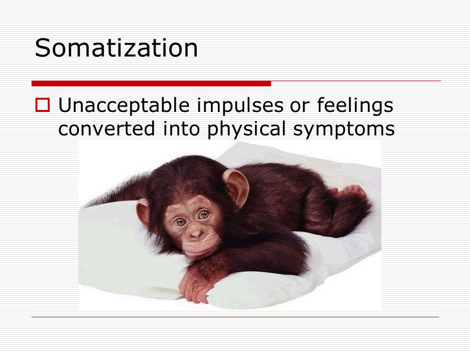 Somatization  Unacceptable impulses or feelings converted into physical symptoms