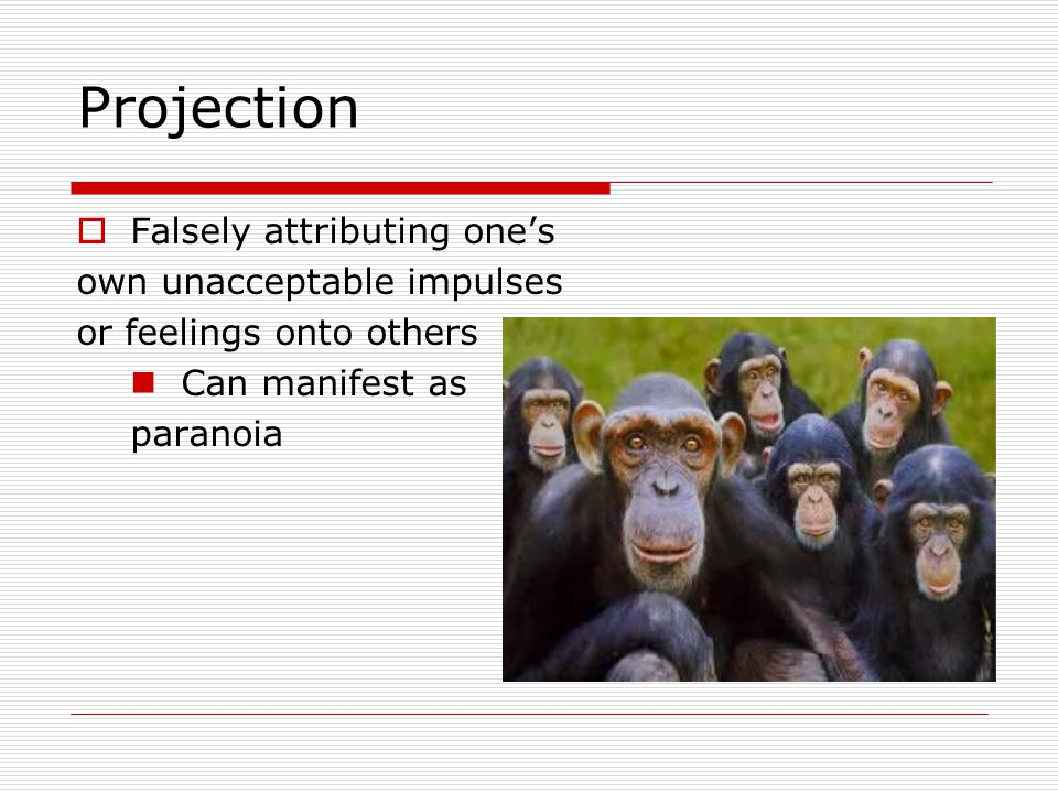 Projection  Falsely attributing one's own unacceptable impulses or feelings onto others Can manifest as paranoia