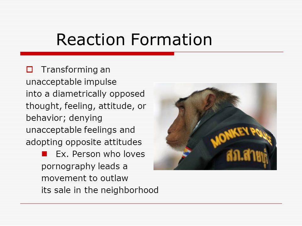 Reaction Formation  Transforming an unacceptable impulse into a diametrically opposed thought, feeling, attitude, or behavior; denying unacceptable feelings and adopting opposite attitudes Ex.