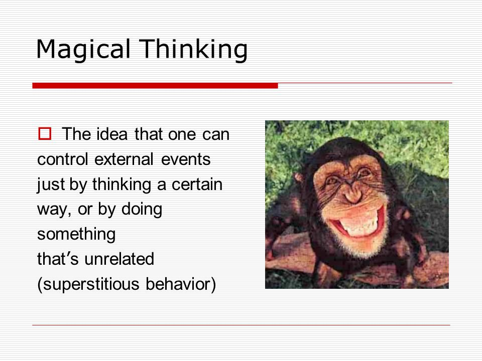 Magical Thinking  The idea that one can control external events just by thinking a certain way, or by doing something that ' s unrelated (superstitious behavior)