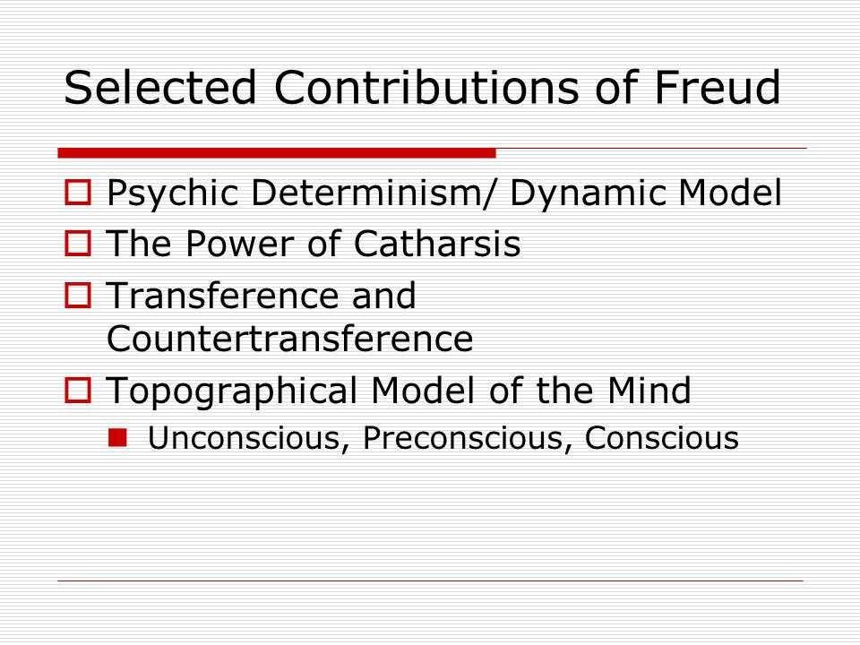 Selected Contributions of Freud  Psychic Determinism/ Dynamic Model  The Power of Catharsis  Transference and Countertransference  Topographical Model of the Mind Unconscious, Preconscious, Conscious