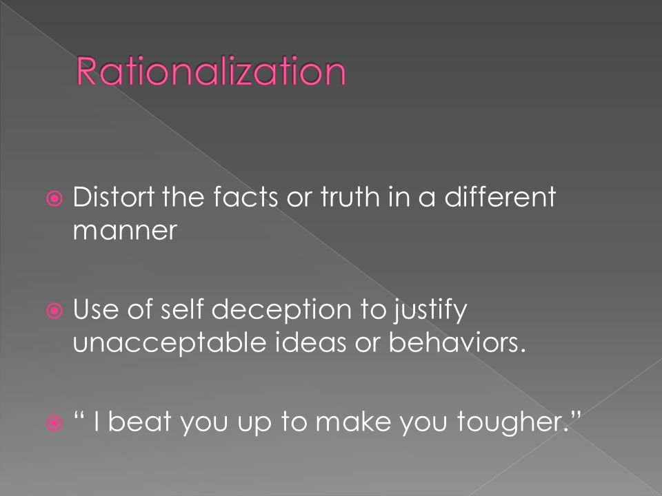 Distort the facts or truth in a different manner  Use of self deception to justify unacceptable ideas or behaviors.