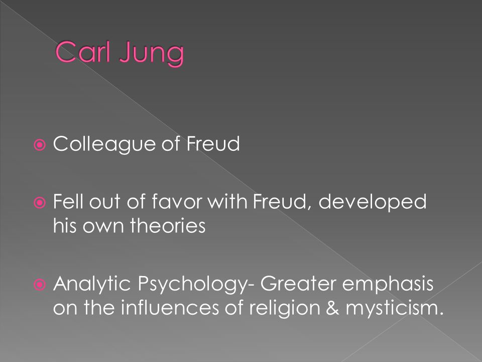  Colleague of Freud  Fell out of favor with Freud, developed his own theories  Analytic Psychology- Greater emphasis on the influences of religion & mysticism.