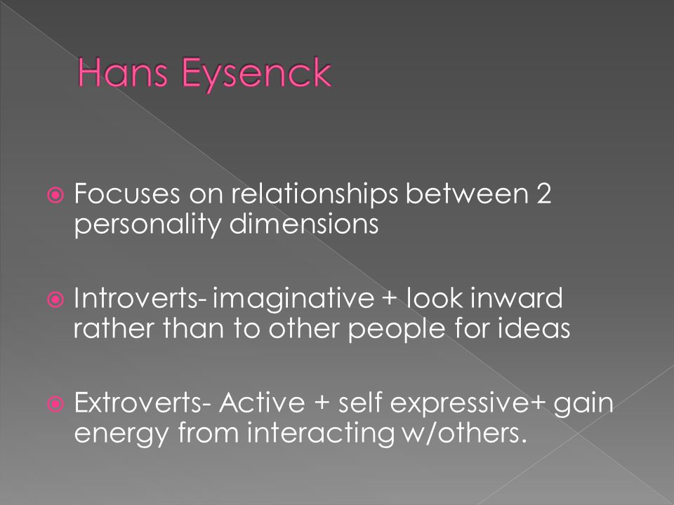  Focuses on relationships between 2 personality dimensions  Introverts- imaginative + look inward rather than to other people for ideas  Extroverts- Active + self expressive+ gain energy from interacting w/others.