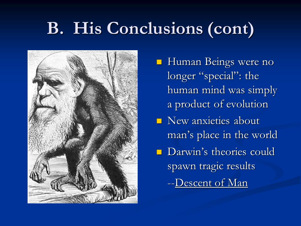"""B. His Conclusions (cont) Human Beings were no longer """"special"""": the human mind was simply a product of evolution New anxieties about man's place in t"""
