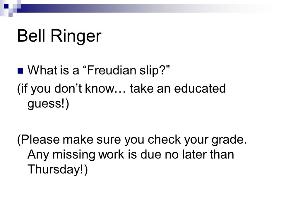 Bell Ringer What is a Freudian slip? (if you don't know… take an educated guess!) (Please make sure you check your grade.
