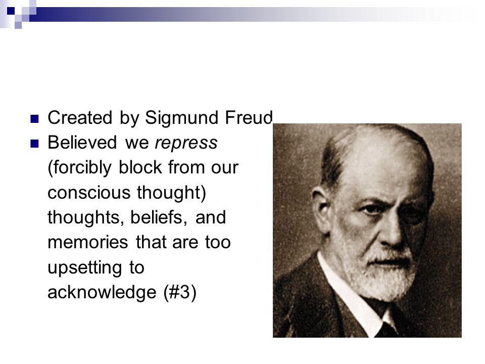 Created by Sigmund Freud Believed we repress (forcibly block from our conscious thought) thoughts, beliefs, and memories that are too upsetting to acknowledge (#3)
