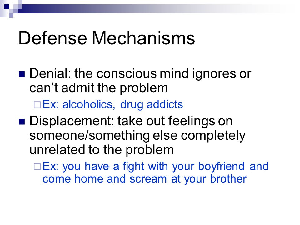 Defense Mechanisms Denial: the conscious mind ignores or can't admit the problem  Ex: alcoholics, drug addicts Displacement: take out feelings on someone/something else completely unrelated to the problem  Ex: you have a fight with your boyfriend and come home and scream at your brother