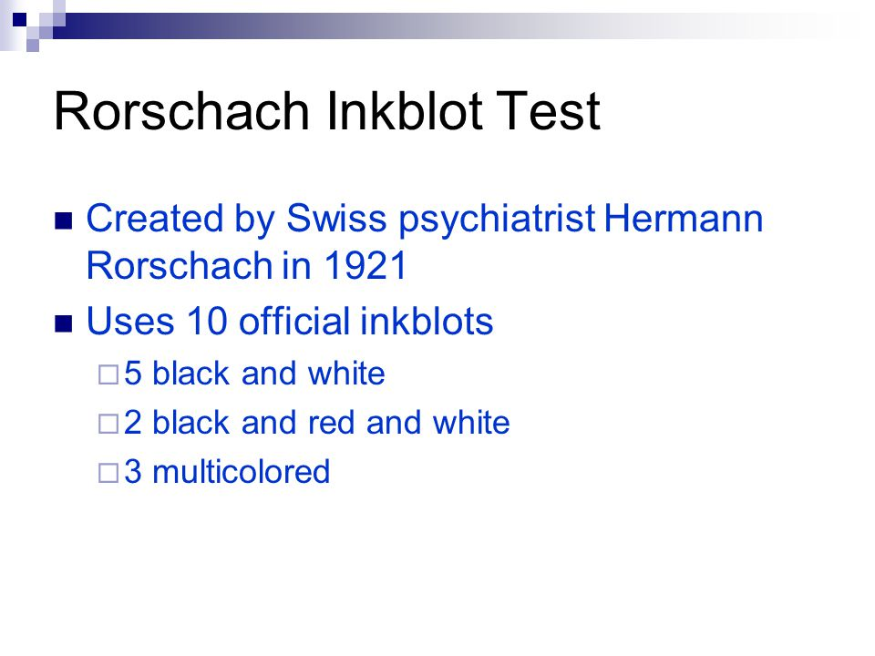 Rorschach Inkblot Test Created by Swiss psychiatrist Hermann Rorschach in 1921 Uses 10 official inkblots  5 black and white  2 black and red and white  3 multicolored