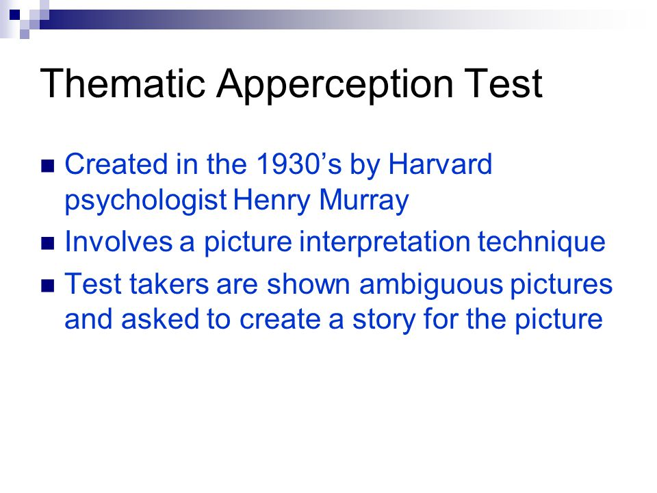 Thematic Apperception Test Created in the 1930's by Harvard psychologist Henry Murray Involves a picture interpretation technique Test takers are shown ambiguous pictures and asked to create a story for the picture