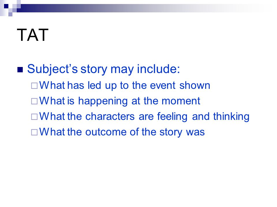 TAT Subject's story may include:  What has led up to the event shown  What is happening at the moment  What the characters are feeling and thinking  What the outcome of the story was