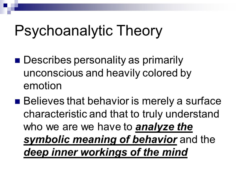Psychoanalytic Theory Describes personality as primarily unconscious and heavily colored by emotion Believes that behavior is merely a surface characteristic and that to truly understand who we are we have to analyze the symbolic meaning of behavior and the deep inner workings of the mind