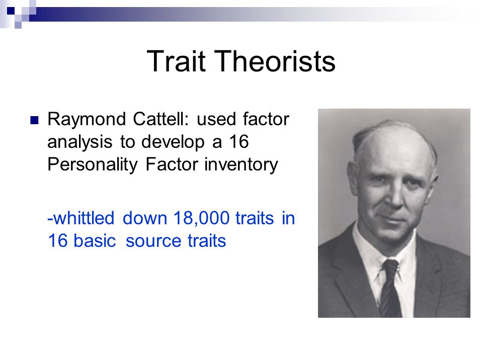 Trait Theorists Raymond Cattell: used factor analysis to develop a 16 Personality Factor inventory -whittled down 18,000 traits in 16 basic source traits
