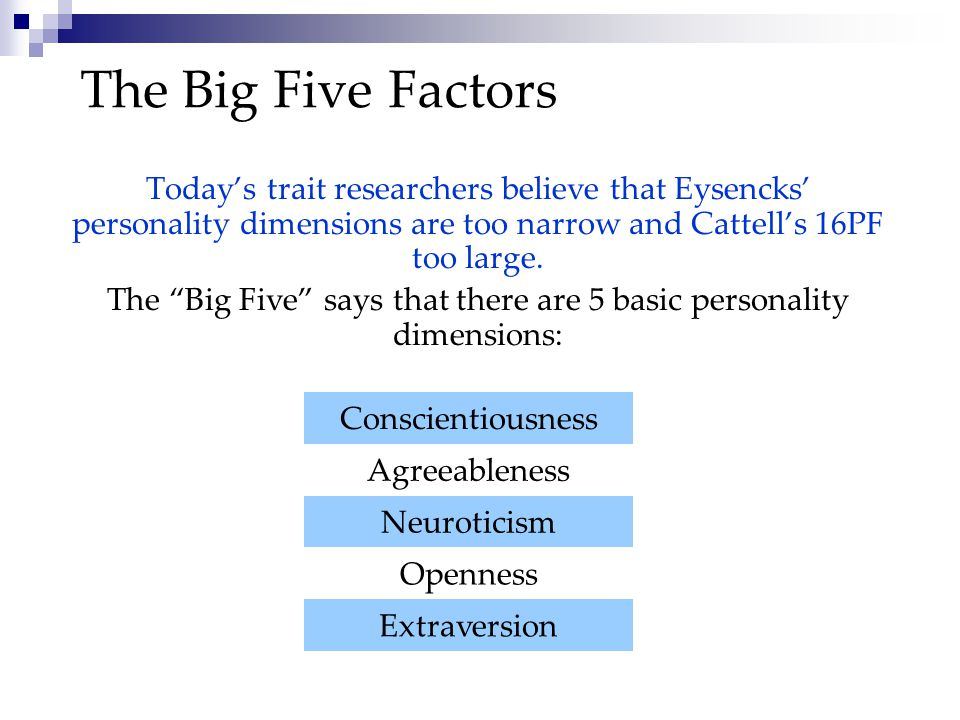 The Big Five Factors Today's trait researchers believe that Eysencks' personality dimensions are too narrow and Cattell's 16PF too large.